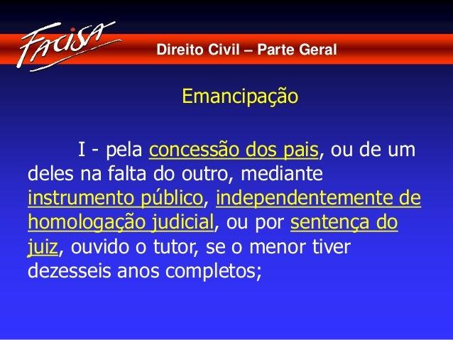 Direito Civil – Parte Geral  Emancipação  I - pela concessão dos pais, ou de um  deles na falta do outro, mediante  instru...