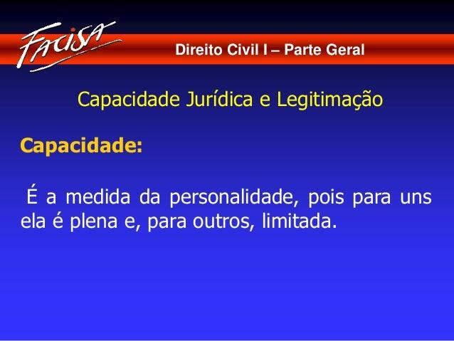 Direito Civil I – Parte Geral  Capacidade Jurídica e Legitimação  Capacidade:  É a medida da personalidade, pois para uns ...