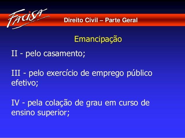 Direito Civil – Parte Geral  Emancipação  II - pelo casamento;  III - pelo exercício de emprego público  efetivo;  IV - pe...