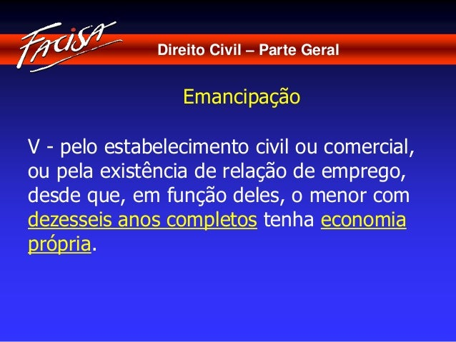 Direito Civil – Parte Geral  Emancipação  V - pelo estabelecimento civil ou comercial,  ou pela existência de relação de e...
