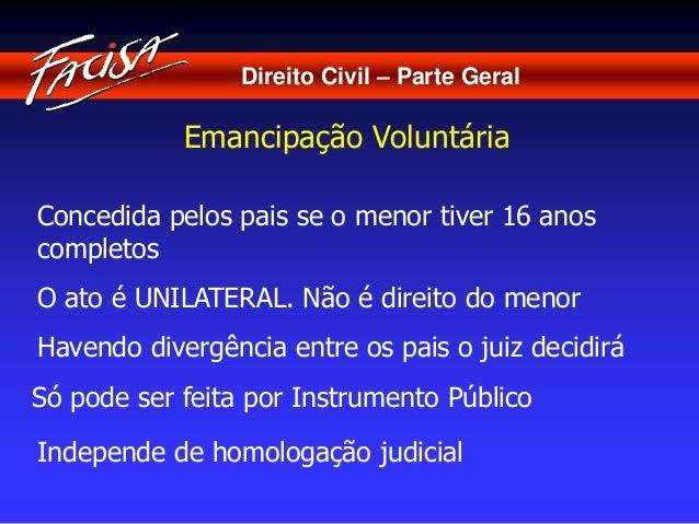 Direito Civil – Parte Geral  Emancipação Voluntária  Concedida pelos pais se o menor tiver 16 anos  completos  O ato é UNI...