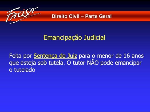 Direito Civil – Parte Geral  Emancipação Judicial  Feita por Sentença do Juiz para o menor de 16 anos  que esteja sob tute...