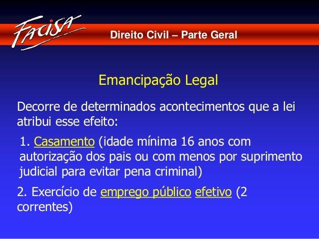 Direito Civil – Parte Geral  Emancipação Legal  Decorre de determinados acontecimentos que a lei  atribui esse efeito:  1....