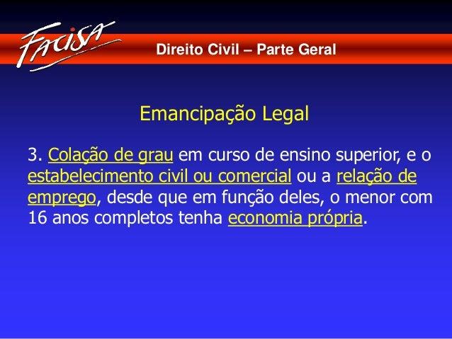 Direito Civil – Parte Geral  Emancipação Legal  3. Colação de grau em curso de ensino superior, e o  estabelecimento civil...