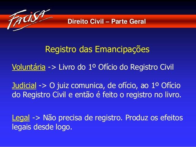 Direito Civil – Parte Geral  Registro das Emancipações  Voluntária -> Livro do 1º Ofício do Registro Civil  Judicial -> O ...