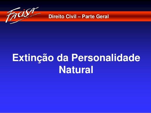 Direito Civil – Parte Geral  Extinção da Personalidade  Natural