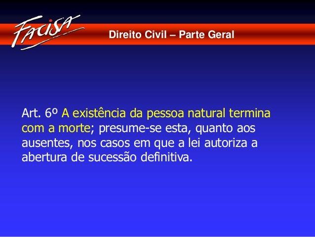 Direito Civil – Parte Geral  Art. 6º A existência da pessoa natural termina  com a morte; presume-se esta, quanto aos  aus...