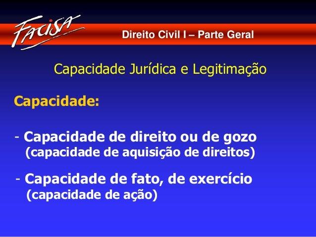 Direito Civil I – Parte Geral  Capacidade Jurídica e Legitimação  Capacidade:  - Capacidade de direito ou de gozo  (capaci...