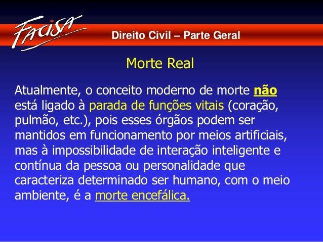 Direito Civil – Parte Geral  Morte Real  Atualmente, o conceito moderno de morte não  está ligado à parada de funções vita...