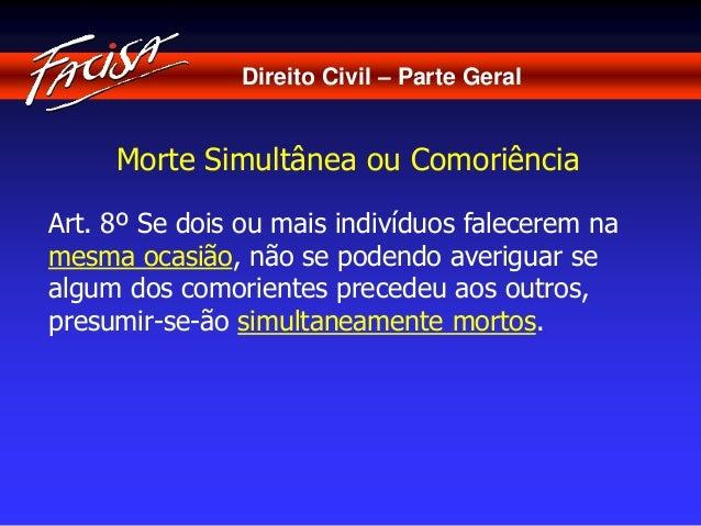 Direito Civil – Parte Geral  Morte Simultânea ou Comoriência  Art. 8º Se dois ou mais indivíduos falecerem na  mesma ocasi...