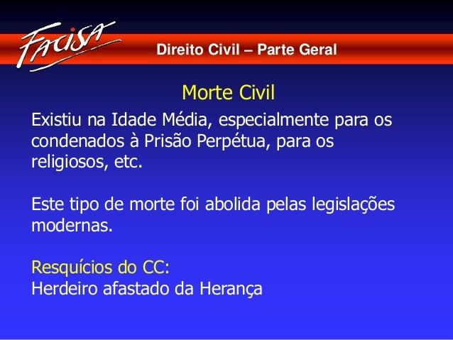 Direito Civil – Parte Geral  Morte Civil  Existiu na Idade Média, especialmente para os  condenados à Prisão Perpétua, par...