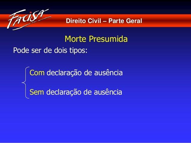 Direito Civil – Parte Geral  Morte Presumida  Pode ser de dois tipos:  Com declaração de ausência  Sem declaração de ausên...