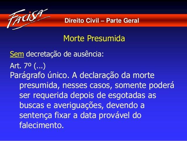 Direito Civil – Parte Geral  Morte Presumida  Sem decretação de ausência:  Art. 7º (...)  Parágrafo único. A declaração da...