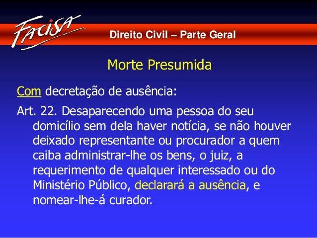 Direito Civil – Parte Geral  Morte Presumida  Com decretação de ausência:  Art. 22. Desaparecendo uma pessoa do seu  domic...