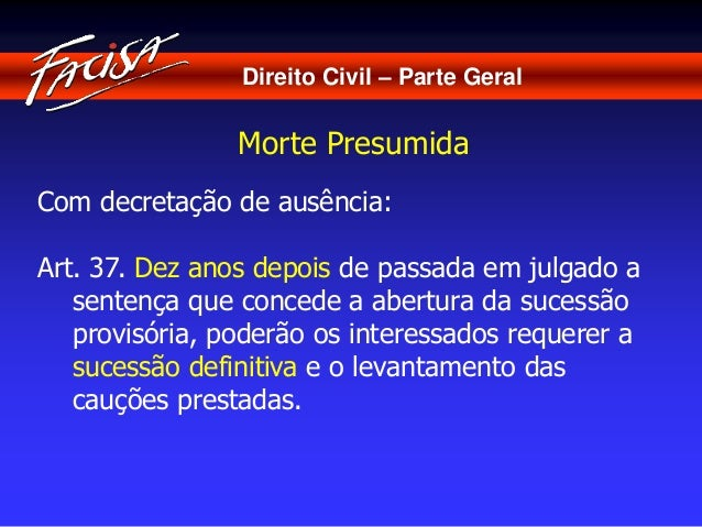 Direito Civil – Parte Geral  Morte Presumida  Com decretação de ausência:  Art. 37. Dez anos depois de passada em julgado ...