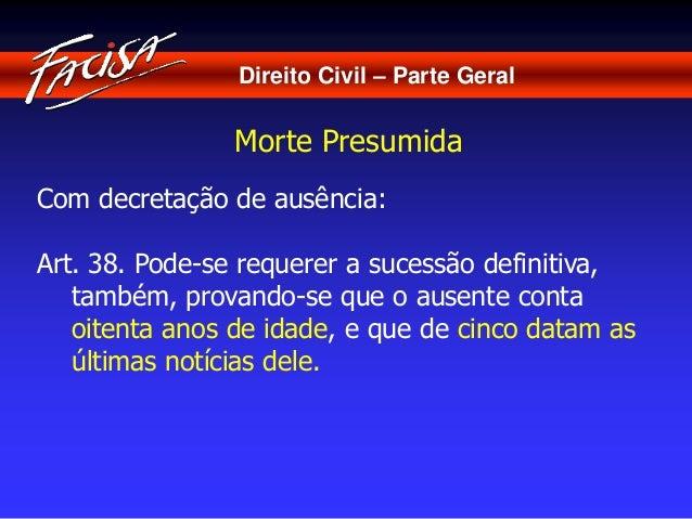 Direito Civil – Parte Geral  Morte Presumida  Com decretação de ausência:  Art. 38. Pode-se requerer a sucessão definitiva...