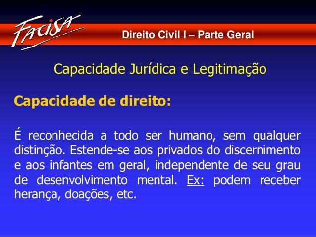 Direito Civil I – Parte Geral  Capacidade Jurídica e Legitimação  Capacidade de direito:  É reconhecida a todo ser humano,...