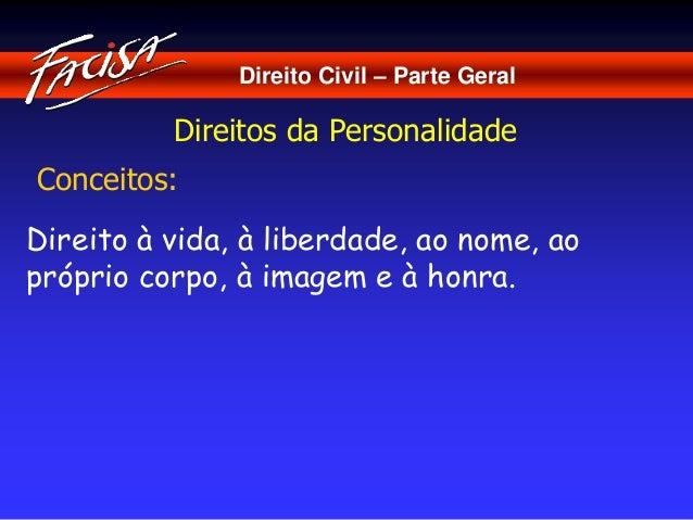 Direito Civil – Parte Geral  Direitos da Personalidade  Conceitos:  Direito à vida, à liberdade, ao nome, ao  próprio corp...