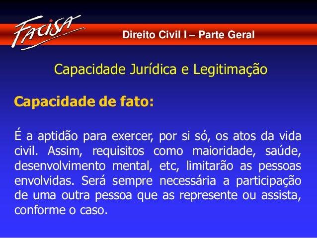 Direito Civil I – Parte Geral  Capacidade Jurídica e Legitimação  Capacidade de fato:  É a aptidão para exercer, por si só...