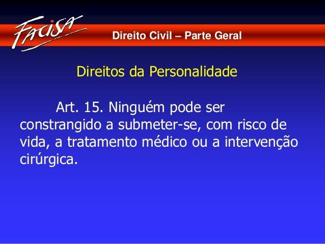 Direito Civil – Parte Geral  Direitos da Personalidade  Art. 15. Ninguém pode ser  constrangido a submeter-se, com risco d...