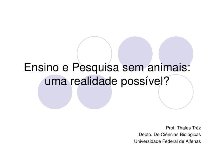 EnsinoePesquisasemanimais:        umarealidadepossível?                                         Prof.ThalesTréz  ...