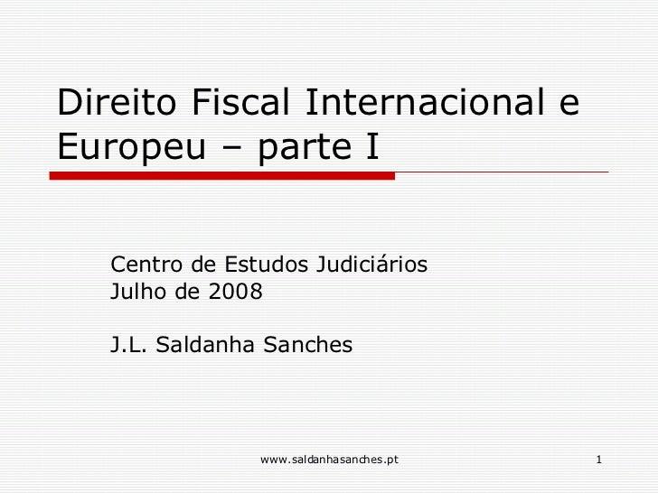 Direito Fiscal Internacional e Europeu – parte I Centro de Estudos Judiciários Julho de 2008 J.L. Saldanha Sanches