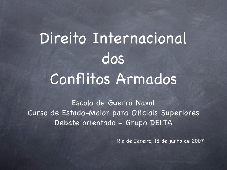 Direito Internacional             dos     Conflitos Armados             Escola de Guerra Naval Curso de Estado-Maior para O...