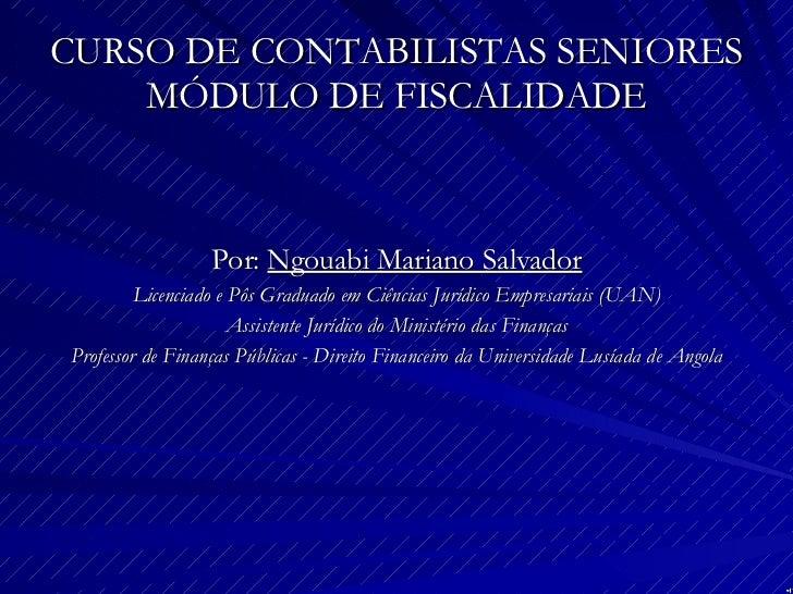 CURSO DE CONTABILISTAS SENIORES MÓDULO DE FISCALIDADE <ul><li>Por:  Ngouabi Mariano Salvador </li></ul><ul><li>Licenciado ...
