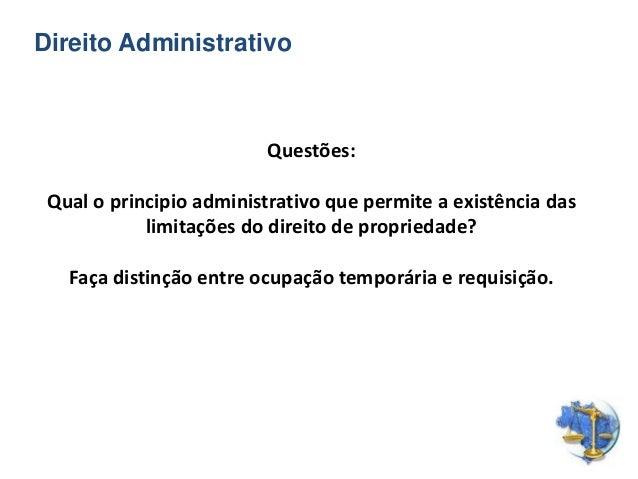 Direito Administrativo Questões: Qual o principio administrativo que permite a existência das limitações do direito de pro...