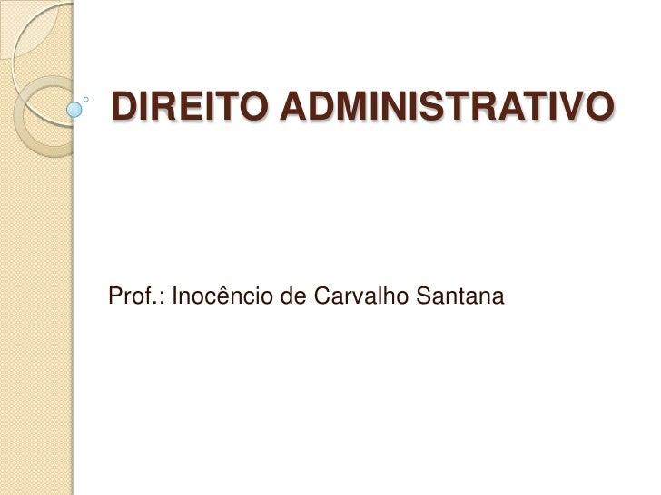 DIREITO ADMINISTRATIVOProf.: Inocêncio de Carvalho Santana
