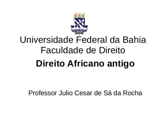 Universidade Federal da Bahia Faculdade de Direito Direito Africano antigo Professor Julio Cesar de Sá da Rocha