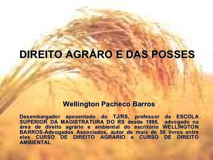 DIREITO AGRÁRO E DAS POSSES Wellington Pacheco Barros Desembargador aposentado do TJ/RS, professor da ESCOLA SUPERIOR DA M...