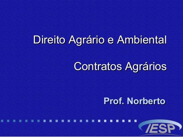 Direito Agrário e AmbientalDireito Agrário e Ambiental Contratos AgráriosContratos Agrários Prof. NorbertoProf. Norberto
