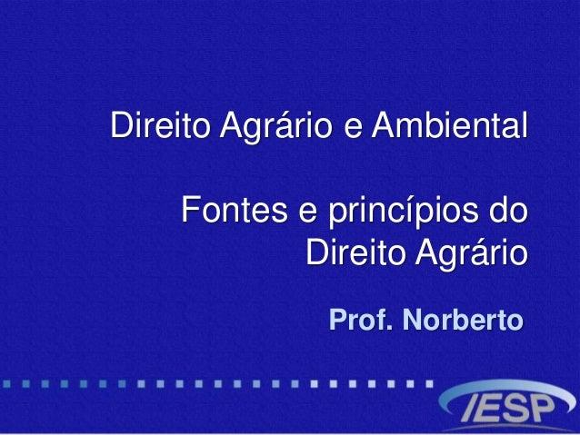 Direito Agrário e Ambiental Fontes e princípios do Direito Agrário Prof. Norberto