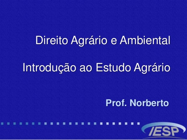 Direito Agrário e Ambiental Introdução ao Estudo Agrário Prof. Norberto