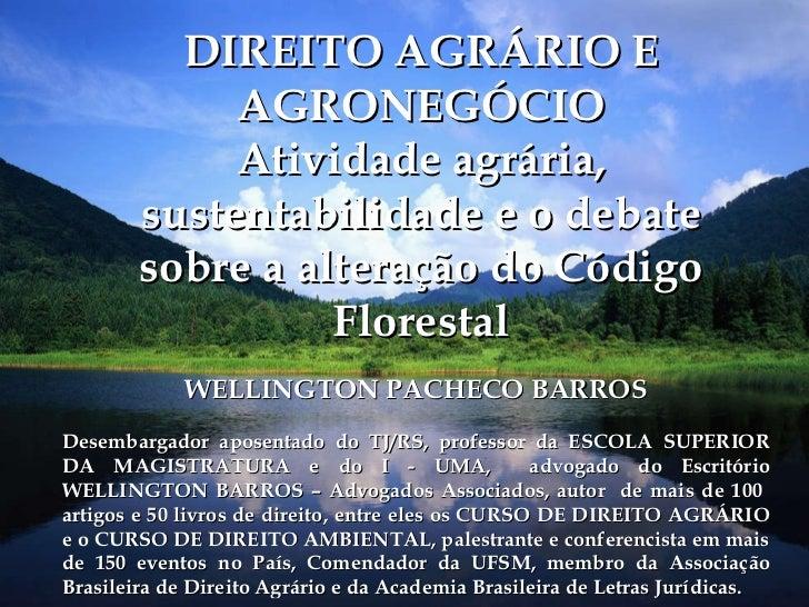 DIREITO AGRÁRIO E AGRONEGÓCIO Atividade agrária, sustentabilidade e o debate sobre a alteração do Código Florestal WELLING...