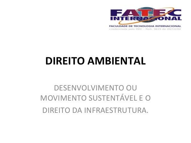 DIREITO AMBIENTAL  DESENVOLVIMENTO OU  MOVIMENTO SUSTENTÁVEL E O  DIREITO DA INFRAESTRUTURA.