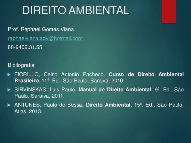 DIREITO AMBIENTAL Prof. Raphael Gomes Viana raphaelviana.adv@hotmail.com 88-9402.31.55 Bibliografia:  FIORILLO, Celso Ant...