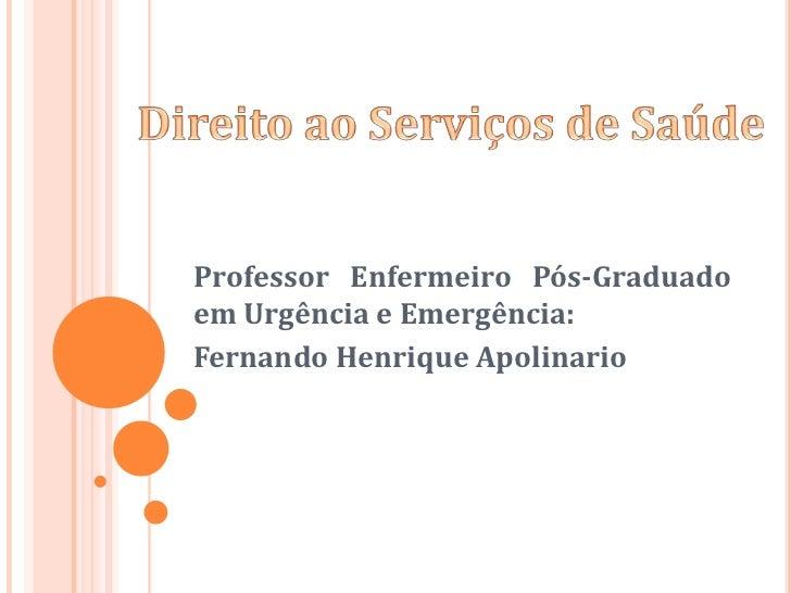 Direito ao Serviços de Saúde<br />Professor Enfermeiro Pós-Graduado em Urgência e Emergência: <br />Fernando Henrique Apol...