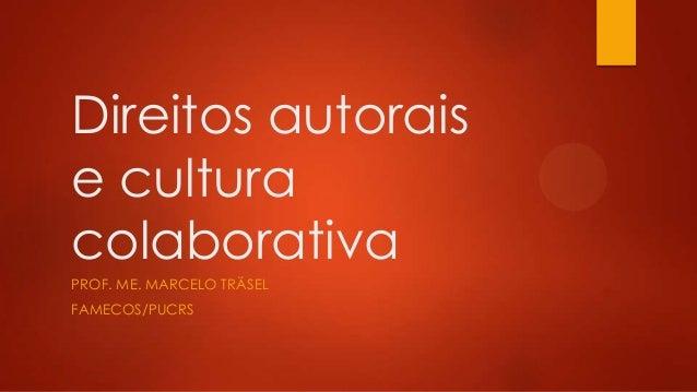 Direitos autorais e cultura colaborativa PROF. ME. MARCELO TRÄSEL FAMECOS/PUCRS