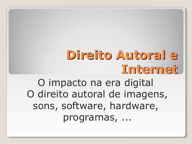 Direito Autoral e Internet O impacto na era digital O direito autoral de imagens, sons, software, hardware, programas, ...