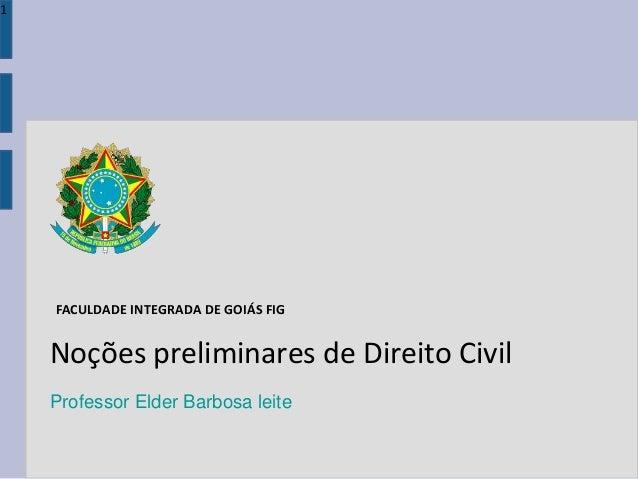 Noções preliminares de Direito Civil Professor Elder Barbosa leite 1 FACULDADE INTEGRADA DE GOIÁS FIG