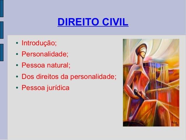 DIREITO CIVIL ●  Introdução;  ●  Personalidade;  ●  Pessoa natural;  ●  Dos direitos da personalidade;  ●  Pessoa jurídica