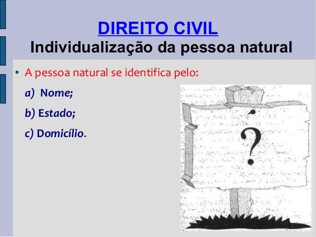 DIREITO CIVIL Individualização da pessoa natural ●  A pessoa natural se identifica pelo: a) Nome; b) Estado; c) Domicílio.