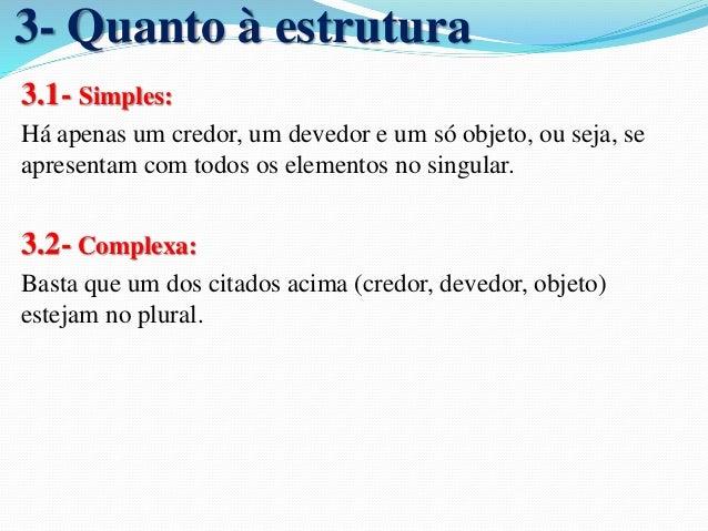 5- Quanto ao Objeto  5.1- Divisível:  Aquelas em que o objeto da prestação pode ser dividido entre  os sujeitos.  5.2- Ind...