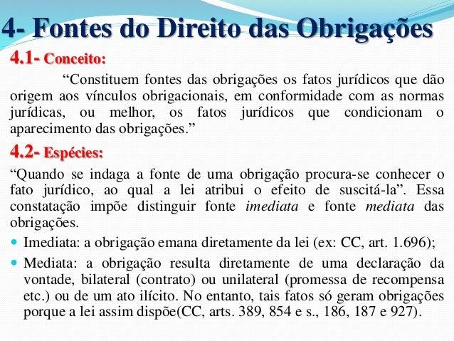 """4- Fontes do Direito das Obrigações  4.1- Conceito:  """"Constituem fontes das obrigações os fatos jurídicos que dão  origem ..."""