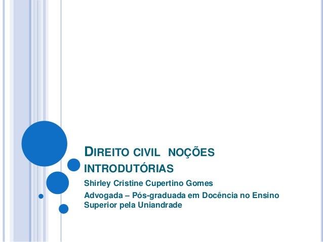 DIREITO CIVIL NOÇÕES INTRODUTÓRIAS Shirley Cristine Cupertino Gomes Advogada – Pós-graduada em Docência no Ensino Superior...