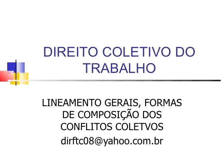 DIREITO COLETIVO DO     TRABALHOLINEAMENTO GERAIS, FORMAS    DE COMPOSIÇÃO DOS    CONFLITOS COLETVOS    dirftc08@yahoo.com...