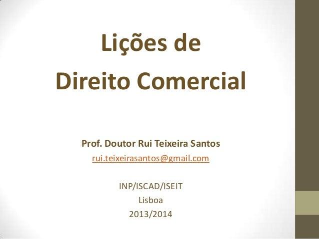 Lições de Direito Comercial Prof. Doutor Rui Teixeira Santos rui.teixeirasantos@gmail.com INP/ISCAD/ISEIT Lisboa 2013/2014