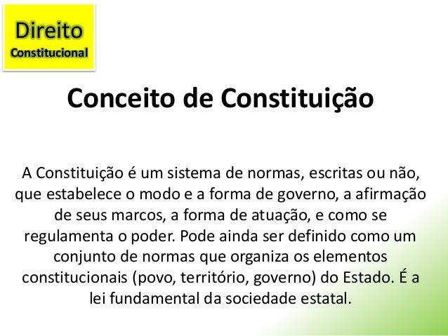 Conceito de Constituição A Constituição é um sistema de normas, escritas ou não, que estabelece o modo e a forma de govern...